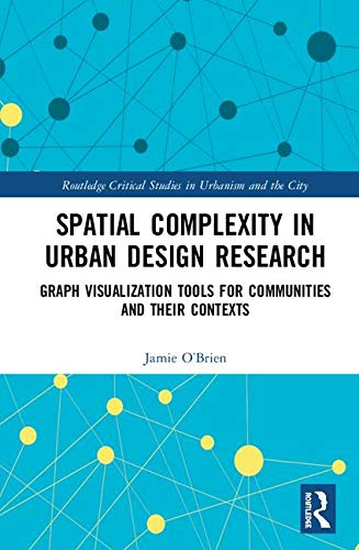 Spatial Complexity in Urban Design Research: Graph Visualization Tools for Communities and Their Contexts (Routledge Critical Studies in Urbanism and the City)