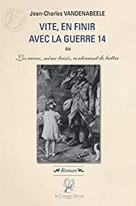 Vite en finir avec la guerre 14 par Jean-Charles VandenAbeele