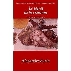 Le secret de la création: Comment utiliser son cerveau pour créer sa propre réalité (Le livre de Noé t. 5)