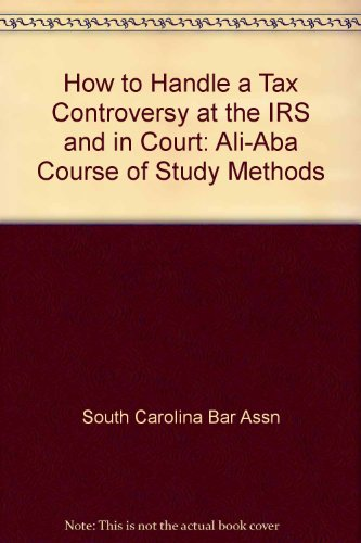 How to Handle a Tax Controversy at the IRS and in Court: Ali-Aba Course of Study Methods