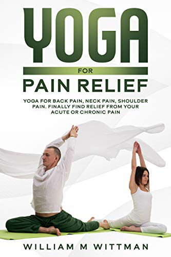 Yoga for Pain Relief: Yoga Back Pain, Neck Pain, Shoulder Pain, Finally Find Relief From Your Acute or Chronic Pain (English Edition)