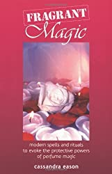 Fragrant Magic: Modern Spells and Rituals to Evoke the Protective Powers of Perfume Magic by Cassandra Eason (2004-03-01)