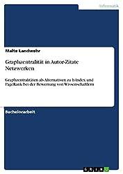 Graphzentralität in Autor-Zitate Netzwerken: Graphzentralitäten als Alternativen zu h-Index und PageRank bei der Bewertung von Wissenschaftlern