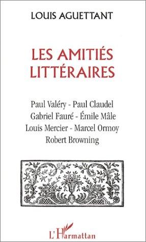 Les Amities littraires : Paul Valry, Paul Claudel, Gabriel faur, Emile Mle, Louis Mercier, Marcel Ormoy, Robert Browning