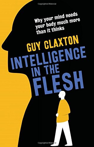Intelligence in the Flesh: Why Your Mind Needs Your Body Much More Than It Thinks by Guy Claxton (2015-09-22)