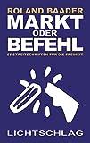 Markt oder Befehl: 55 Streitschriften für die Freiheit - Roland Baader