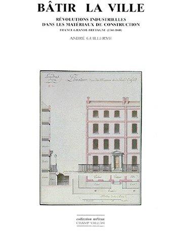 Bâtir la ville: Révolutions industrielles dans les matériaux de construction : France-Grande-Bretagne, 1760-1840
