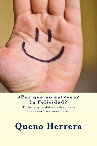 ¿Por qué no entrenar la Felicidad?: Todo lo que debes saber para conseguir ser más Feliz. por Queno Herrera