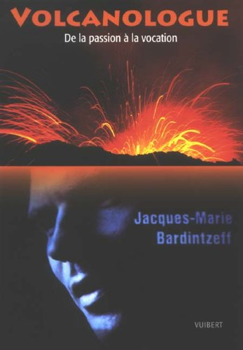 Volcanologue : De la passion à la vocation par Jacques-Marie Bardintzeff