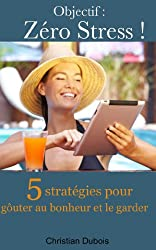 Objectif zéro stress. 5 stratégies pour goûter au bonheur et le garder