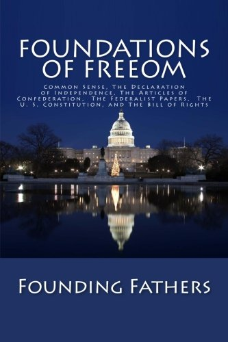 Foundations of Freedom: Common Sense, The Declaration of Independence, The Articles of Confederation,  The Federalist Papers,  The U. S. Constitution, and The Bill of Rights