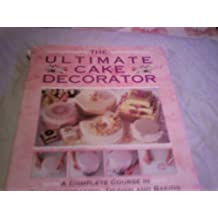 The Ultimate Cake Decorator: A Complete Course in Cake Decorating, Design and Baking
