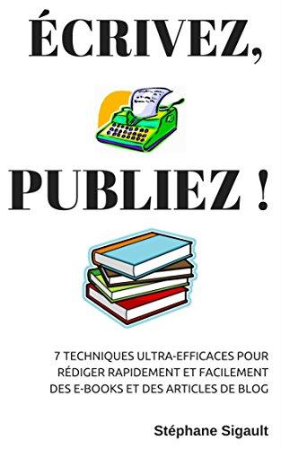 Couverture du livre Écrivez, Publiez !: 7 Techniques Ultra-Efficaces Pour Rédiger Rapidement Et Facilement Des E-books Et Des Articles De Blog