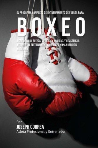 El Programa Completo de Entrenamiento de Fuerza para Boxeo: Incremente la fuerza, velocidad, agilidad, y resistencia, a traves del entrenamiento de fuerza y una nutricion apropiada por Joseph Corre (Atleta Profesional y Entrenador)