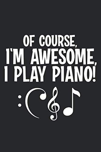 Of Course, I\'m Awesome, I Play Piano!: Blank Lined Ruled Writing Journal Notebook for Piano lovers/Funny Piano Notebook/Piano Journal/Piano gifts