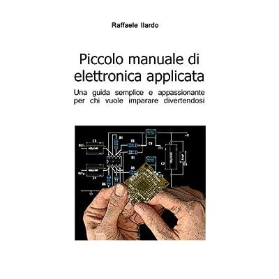 Piccolo Manuale Di Elettronica Applicata: Una Guida Semplice E Appassionante Per Chi Vuole Imparare Divertendosi