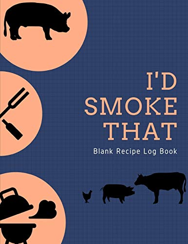I'd Smoke That Blank Recipe Log Book: Take Notes to Improve Your Results - Gift Idea for BBQ Lovers, Outdoor Cooking Enthusiasts and Pit Masters
