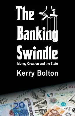 [The Banking Swindle: Money Creation and the State] (By: Kerry Bolton) [published: March, 2013]
