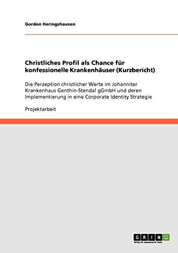 Christliches Profil als Chance für konfessionelle Krankenhäuser (Kurzbericht): Die Perzeption christlicher Werte im Johanniter Krankenhaus ... in eine Corporate Identity Strategie