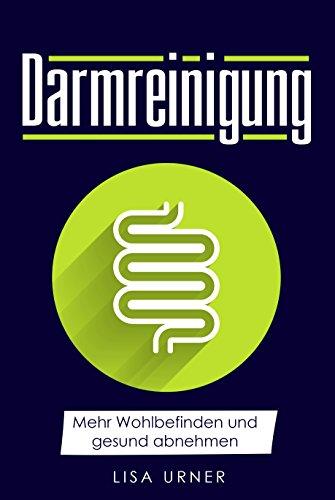 Darmreinigung: Mehr Wohlbefinden und gesund abnehmen (Krankheiten bekämpfen, Stoffwechsel verbessern, Darmsanierung, Verdauung)