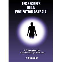 LES SECRETS DE LA PROJECTION ASTRALE: 7 Etapes pour des sorties de corps réussies (French Edition)