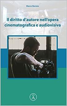 Il diritto d'autore nell'opera cinematografica e audiovisiva (DISCIPLINA DELL'AUDIOVISIVO Vol. 1) di [Barone, Marco]