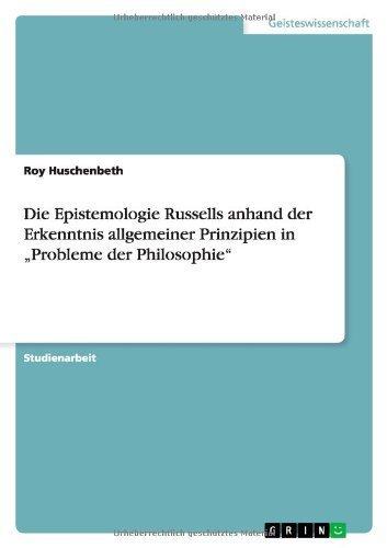 Die Epistemologie Russells anhand der Erkenntnis allgemeiner Prinzipien in Probleme der Philosophie by Roy Huschenbeth (2010-05-18) par Roy Huschenbeth