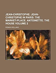 Jean-Christophe; Jean-Christophe in Paris The market-place. Antoinette. The house Volume 2 by Romain Rolland (2012-07-10)