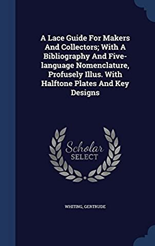 A Lace Guide for Makers and Collectors; With a Bibliography and Five-Language Nomenclature, Profusely Illus. with Halftone Plates and Key Designs