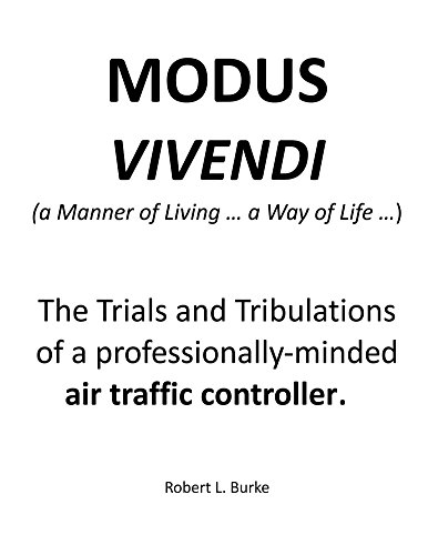 MODUS VIVENDI (a Manner of Living.. a Way of Life.. ): The Trials and Tribulations of a Professionally-minded Air Traffic Controller (English Edition)