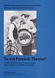 So ein Fernseh-Theater!: Politische Akteure und Programmpraxis einer Institution des DDR-Fernsehens