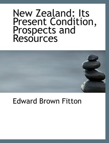 New Zealand: Its Present Condition, Prospects and Resources: Its Present Condition, Prospects and Resources (Large Print Edition)