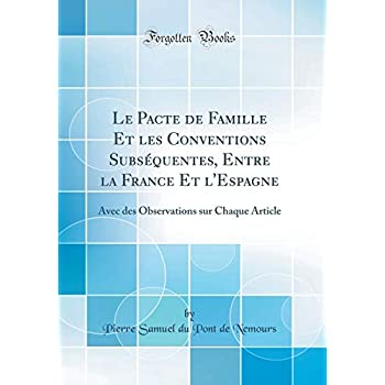 Le Pacte de Famille Et Les Conventions Subséquentes, Entre La France Et l'Espagne: Avec Des Observations Sur Chaque Article (Classic Reprint)