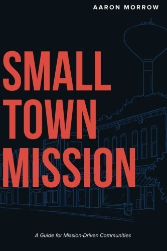 Small Town Mission: A Guide for Mission-Driven Communities by Aaron Morrow (2016-05-08)