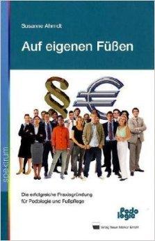 Auf eigenen FŸ§en: Die erfolgreiche PraxisgrŸndung fŸr Podologie und Fu§pflege ( Oktober 2010 )