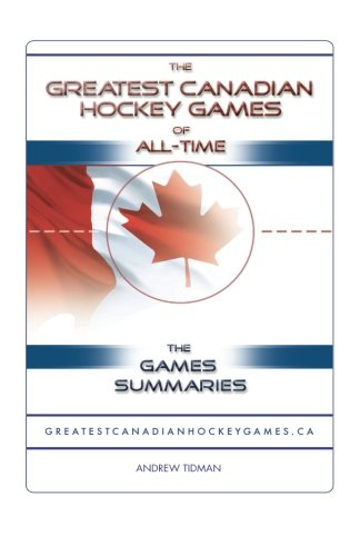 The Greatest Canadian Hockey Games of All-Time: The Game Summaries por ANDREW TIDMAN