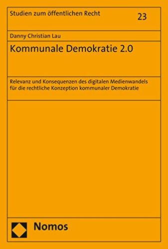 Kommunale Demokratie 2.0: Relevanz und Konsequenzen des digitalen Medienwandels für die rechtliche Konzeption kommunaler Demokratie (Studien Zum Offentlichen Recht, Band 23)