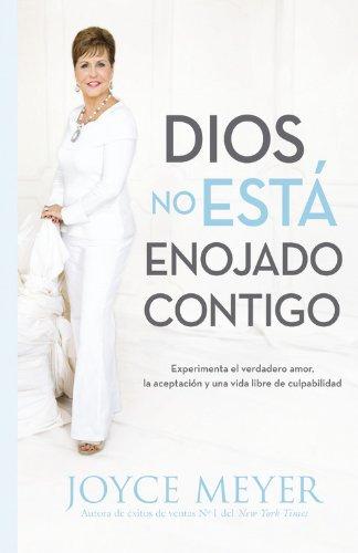 Dios No Está Enojado Contigo: Experimenta El Verdadero Amor, La Aceptación Y Una Vida Libre de Culpabilidad por Joyce Meyer