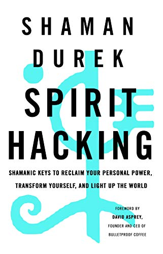 Spirit Hacking: Shamanic Keys to Reclaim Your Personal Power, Transform Yourself, and Light Up the World (English Edition)