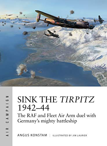 Sink the Tirpitz 1942-44: The RAF and Fleet Air Arm duel with Germany's mighty battleship (Air Campaign, Band 7) -