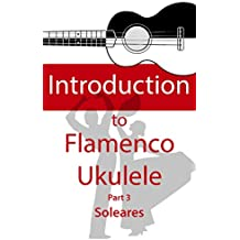 Introduction to Flamenco Ukulele (part 3): Learn to play Soleares with new techniques (English Edition)