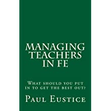 Managing Teachers in FE: What should you put in to get the best out? by Paul Eustice (2013-08-11)