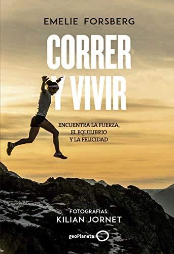 Correr y vivir: Encuentra la fuerza, el equilibrio y la felicidad. Fotografías: Kilian Jornet (Ilustrados) por Emelie Forsberg
