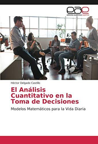 El Análisis Cuantitativo en la Toma de Decisiones: Modelos Matemáticos para la Vida Diaria por Héctor Delgado Castillo