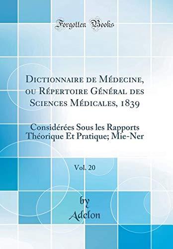 Dictionnaire de Médecine, Ou Répertoire Général Des Sciences Médicales, 1839, Vol. 20: Considérées Sous Les Rapports Théorique Et Pratique; Mie-Ner (Classic Reprint) par Adelon Adelon
