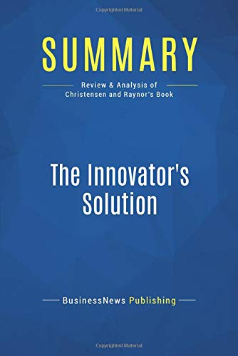 Summary: The Innovator's Solution: Review and Analysis of Christensen and Raynor's Book