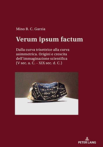 Verum Ipsum Factum: Dalla Curva Trisettrice Alla Curva Asimmetrica. Origini E Crescita Dellimmaginazione Scientifica (v Sec. A. C. - Xix Sec. D. C.) por Mino B. C. Garzia Gratis
