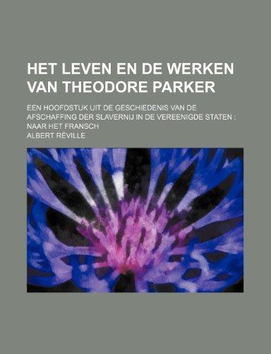Het Leven En de Werken Van Theodore Parker; Een Hoofdstuk Uit de Geschiedenis Van de Afschaffing Der Slavernij in de Vereenigde Staten Naar Het Fransc