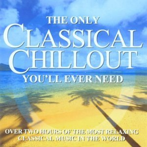 The Only Classical Chillout Album You'll Ever Need by Sony Music CMG