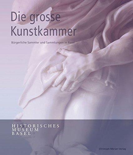 Die grosse Kunstkammer: Bürgerliche Sammler und Sammlungen in Basel (Große Sammler)